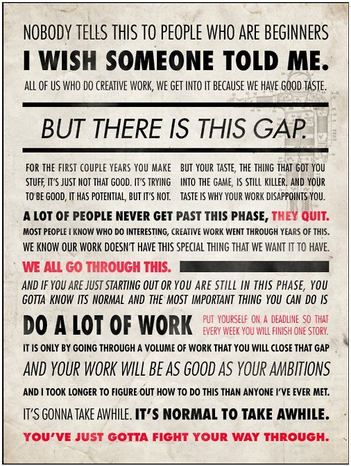 Quote by Ira Glass, Lovely layout by artist unknown.  If you know whom to credit, please let me know! (Google's reverse image search failed me)